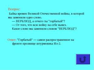 Вопрос: Байка времен Великой Отечественной войны, в которой мы заменили одно