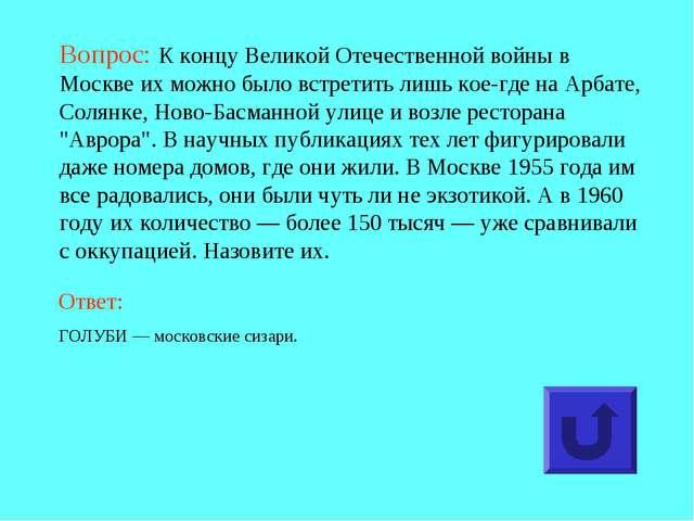 Вопрос: К концу Великой Отечественной войны в Москве их можно было встретить...
