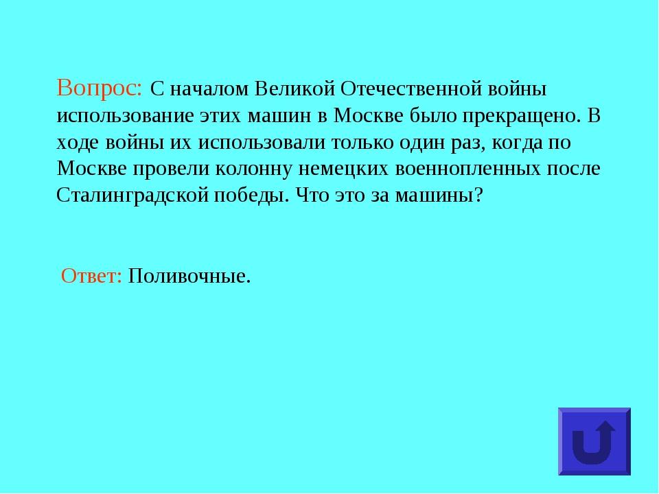 Вопрос: С началом Великой Отечественной войны использование этих машин в Моск...