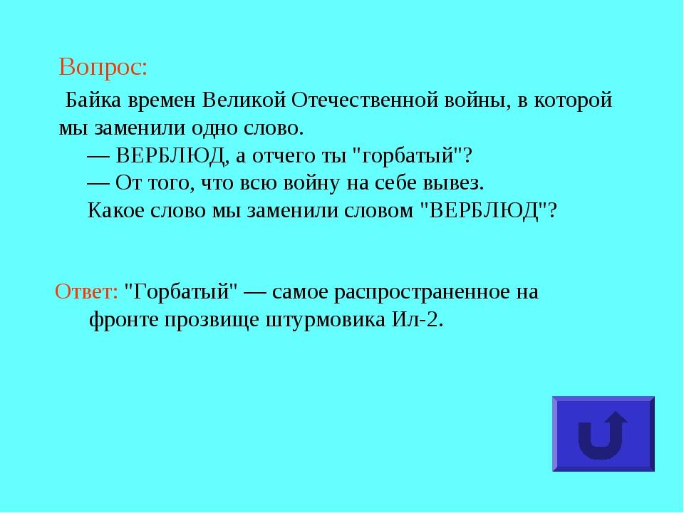 Вопрос: Байка времен Великой Отечественной войны, в которой мы заменили одно...