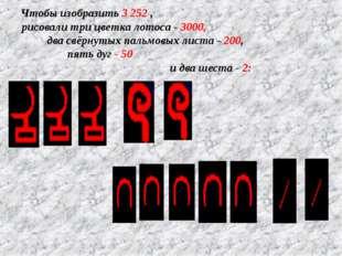 Чтобы изобразить 3 252 , рисовали три цветка лотоса - 3000, два свёрнутых пал
