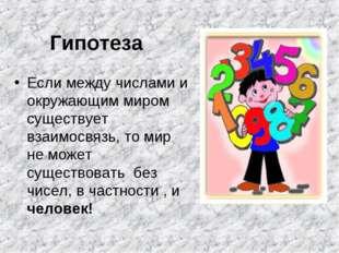 Гипотеза Если между числами и окружающим миром существует взаимосвязь, то мир