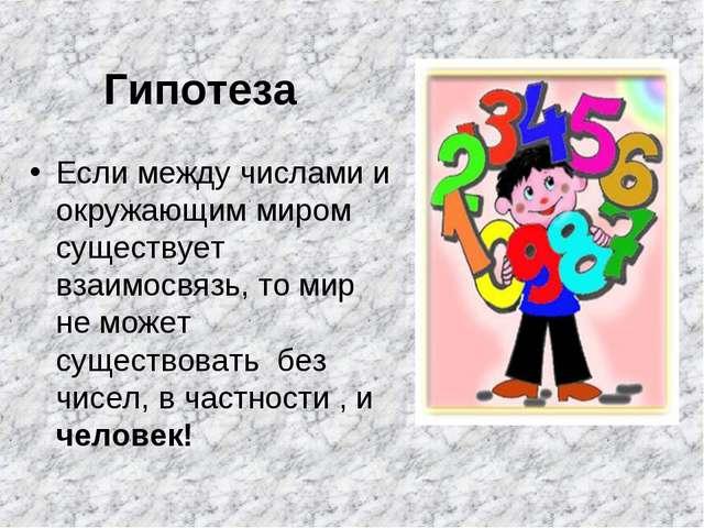 Гипотеза Если между числами и окружающим миром существует взаимосвязь, то мир...