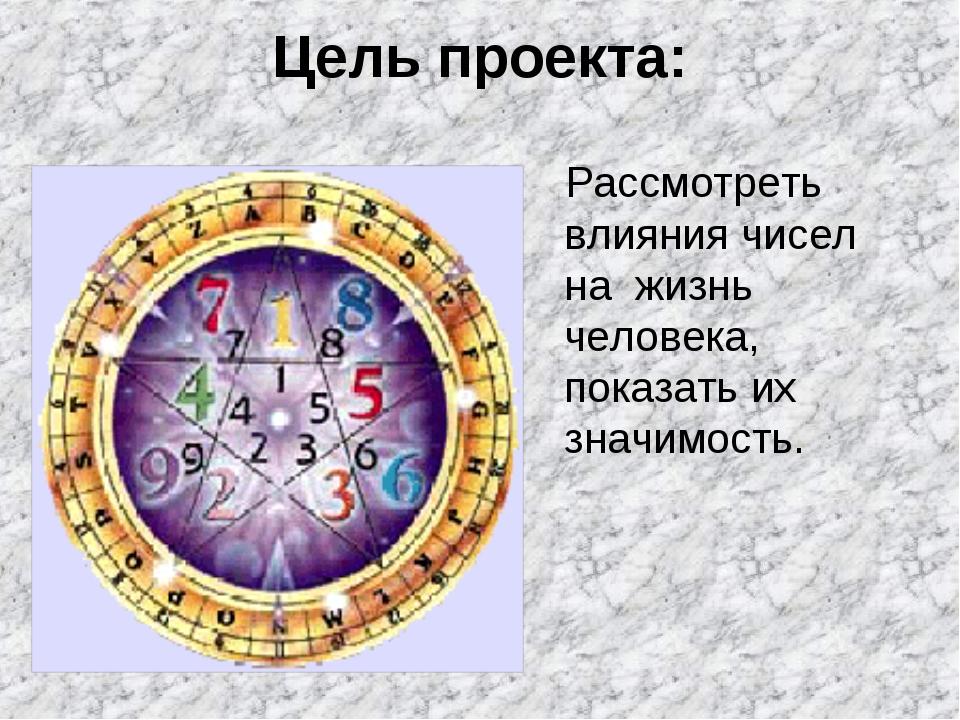 Цель проекта: Рассмотреть влияния чисел на жизнь человека, показать их значим...