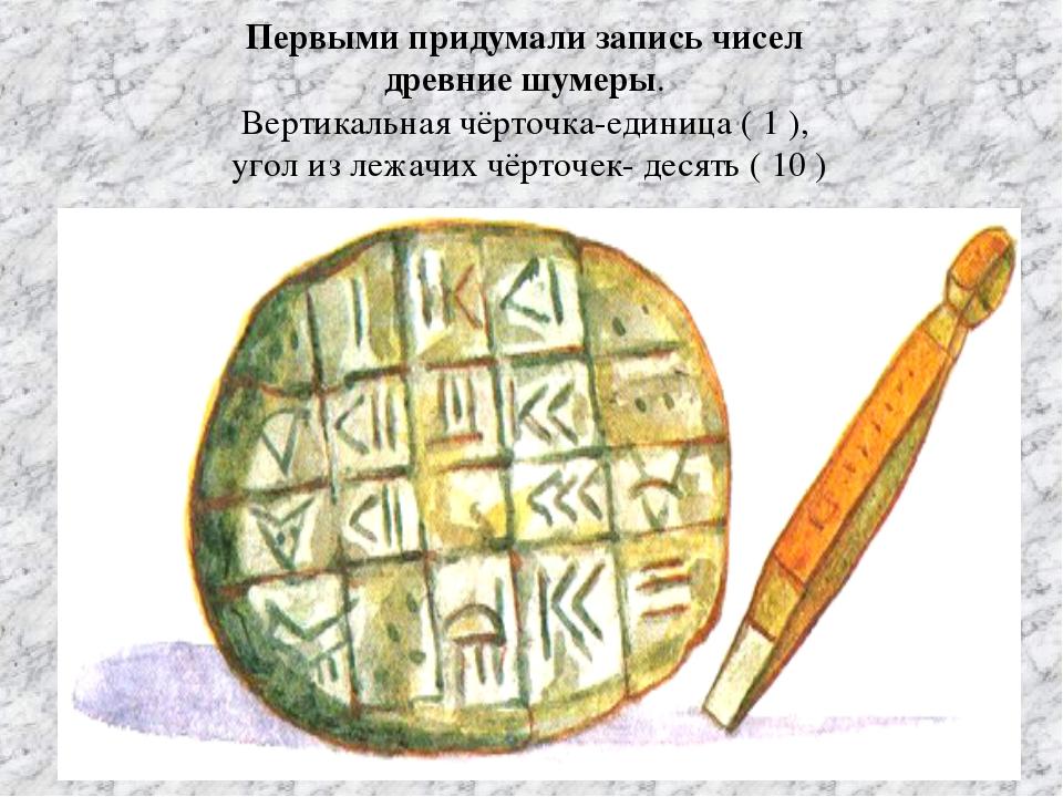 Первыми придумали запись чисел древние шумеры. Вертикальная чёрточка-единица...