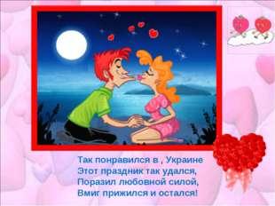 Так понравился в , Украине Этот праздник так удался, Поразил любовной силой,