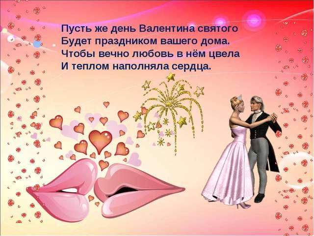 Пусть же день Валентина святого Будет праздником вашего дома. Чтобы вечно люб...