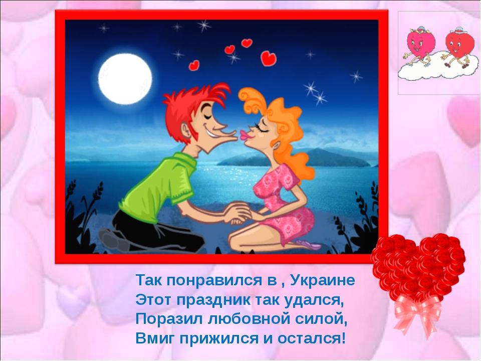 Так понравился в , Украине Этот праздник так удался, Поразил любовной силой,...