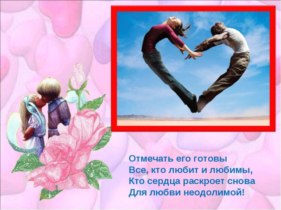 Отмечать его готовы Все, кто любит и любимы, Кто сердца раскроет снова Для лю...