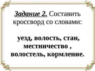 Задание 2. Составить кроссворд со словами: уезд, волость, стан, местничество
