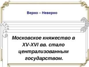 Верно – Неверно Иван III принял титул царя Руси. Боярская дума – совещательны