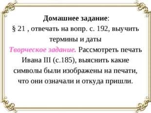 Домашнее задание: § 21 , отвечать на вопр. с. 192, выучить термины и даты Тв