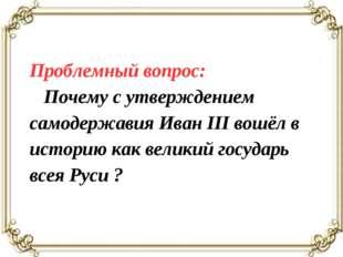Проблемный вопрос: Почему с утверждением самодержавия Иван III вошёл в истори