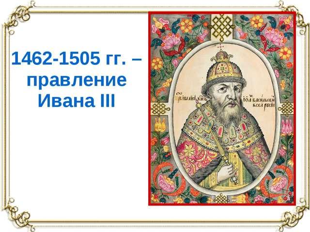 1462-1505 гг. – правление Ивана III