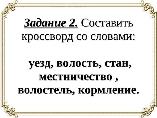 Задание 2. Составить кроссворд со словами: уезд, волость, стан, местничество...