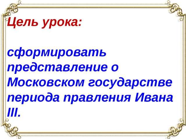 Цель урока: сформировать представление о Московском государстве периода прав...