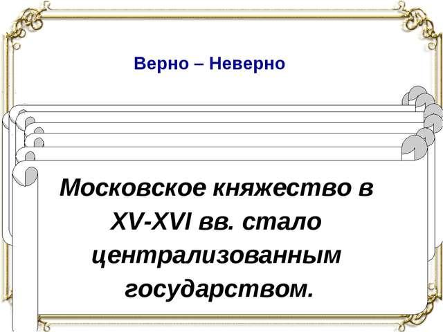 Верно – Неверно Иван III принял титул царя Руси. Боярская дума – совещательны...