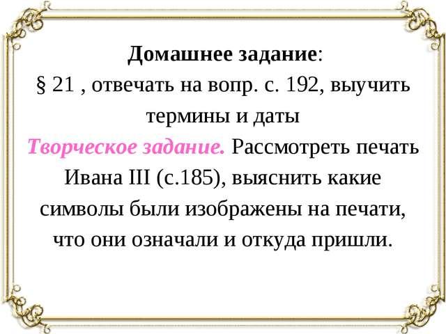Домашнее задание: § 21 , отвечать на вопр. с. 192, выучить термины и даты Тв...