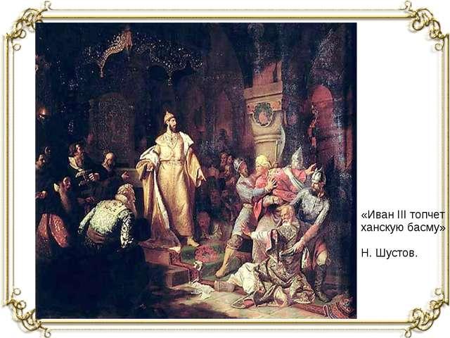 «Иван III топчет ханскую басму» Н. Шустов.