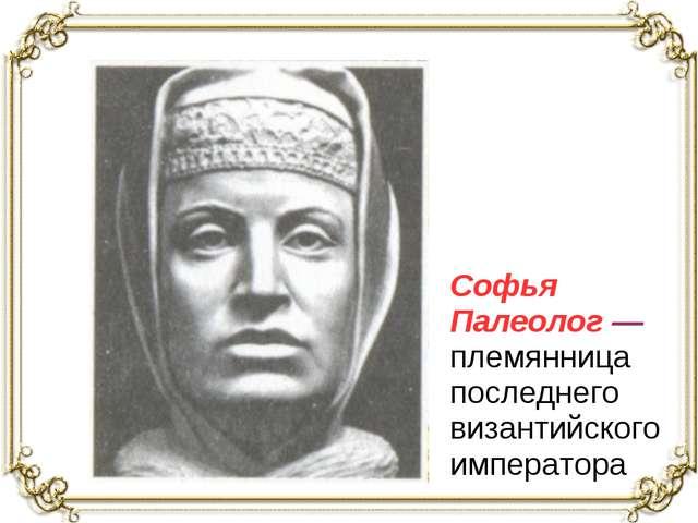 Софья Палеолог — племянница последнего византийского императора