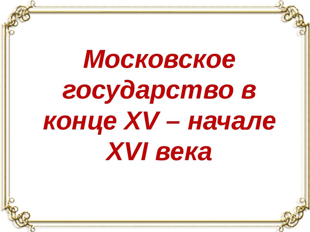 Московское государство в конце XV – начале XVI века