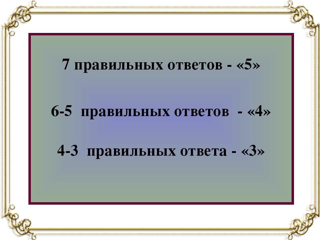 7 правильных ответов - «5» 6-5 правильных ответов - «4» 4-3 правильных ответ...