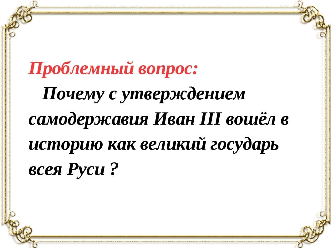 Проблемный вопрос: Почему с утверждением самодержавия Иван III вошёл в истори...