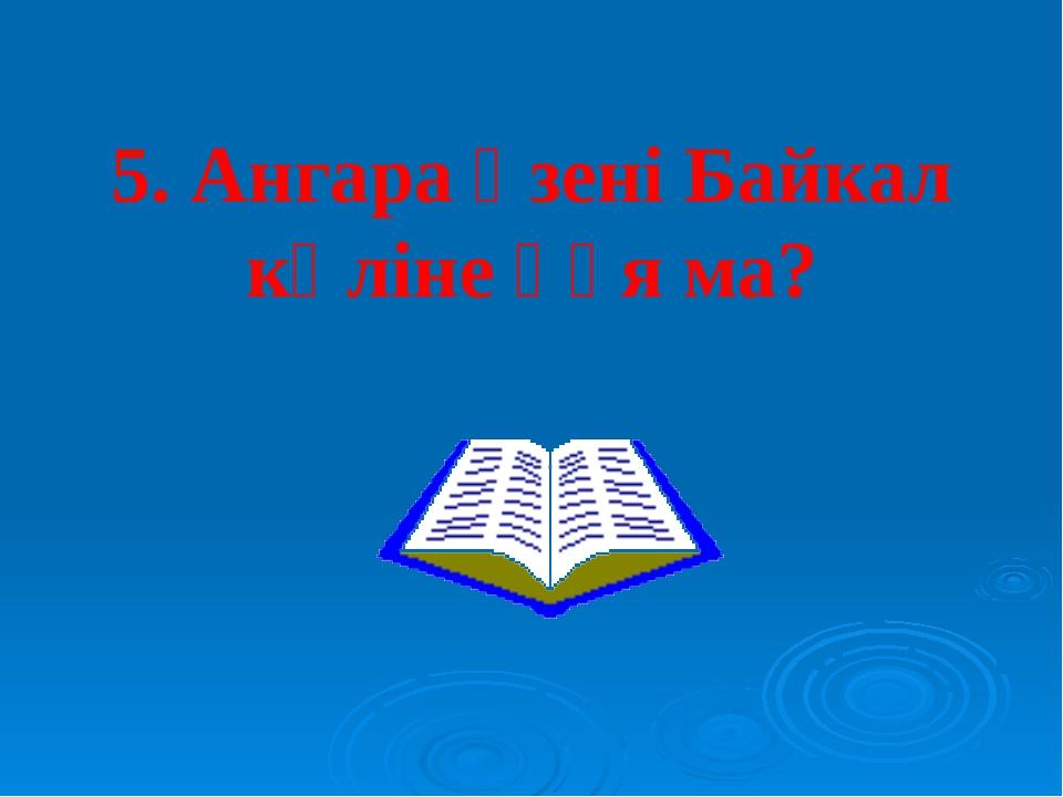 5. Ангара өзені Байкал көліне құя ма?