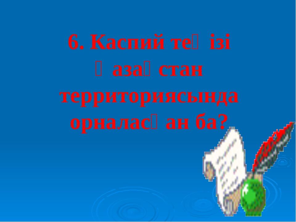 6. Каспий теңізі Қазақстан территориясында орналасқан ба?