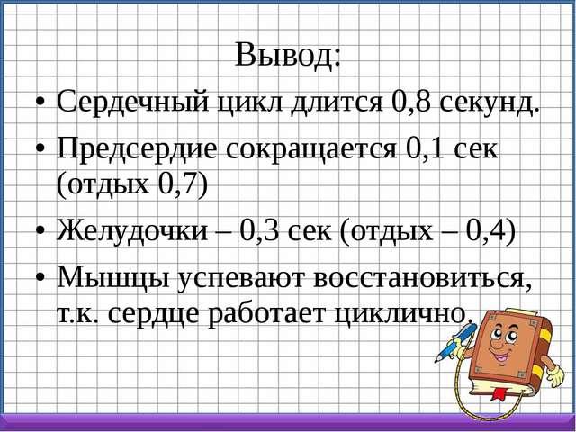 Вывод: Сердечный цикл длится 0,8 секунд. Предсердие сокращается 0,1 сек (отды...