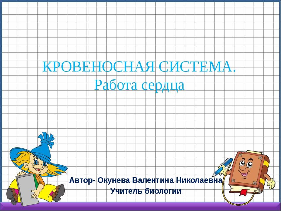 КРОВЕНОСНАЯ СИСТЕМА. Работа сердца Автор- Окунева Валентина Николаевна Учител...