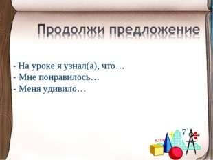 - На уроке я узнал(а), что… - Мне понравилось… - Меня удивило…