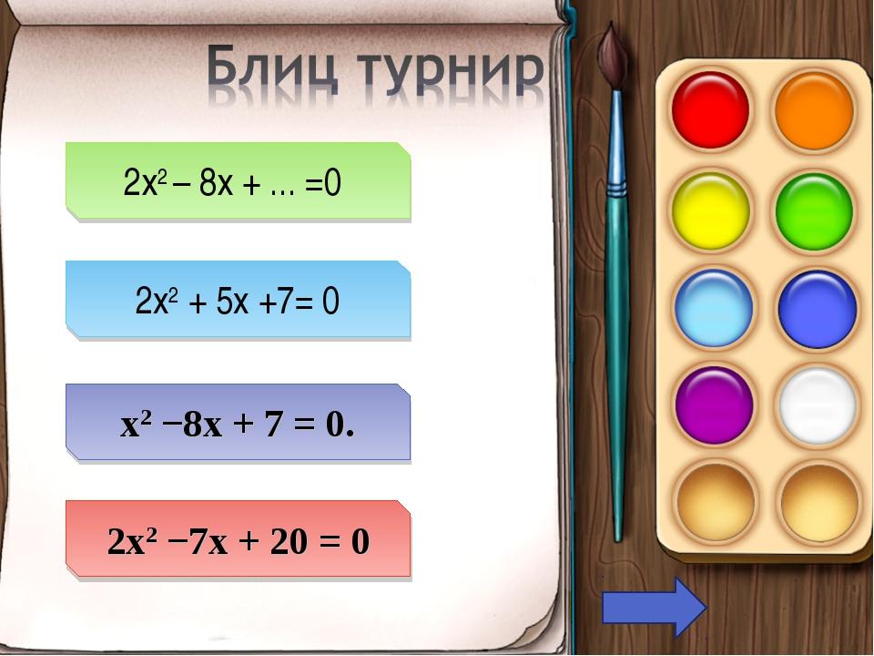 2х2 – 8х + ... =0 2x2 + 5x +7= 0 х2 −8х + 7 = 0. 2х2 −7х + 20 = 0