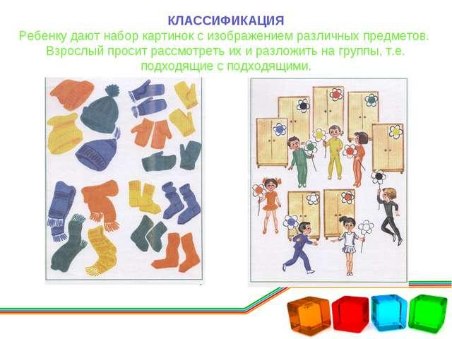 КЛАССИФИКАЦИЯ Ребенку дают набор картинок с изображением различных предметов....