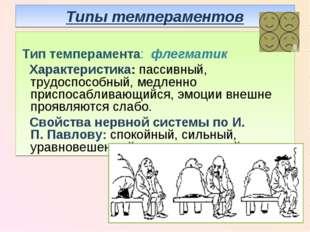 Типы темпераментов Тип темперамента: флегматик Характеристика: пассивный, тру