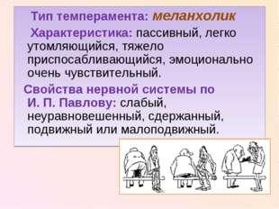 Тип темперамента: меланхолик Характеристика: пассивный, легко утомляющийся,