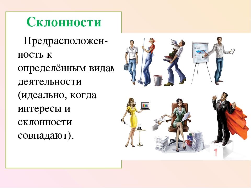 Склонности Предрасположен-ность к определённым видам деятельности (идеально,...