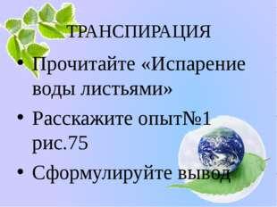 ТРАНСПИРАЦИЯ Прочитайте «Испарение воды листьями» Расскажите опыт№1 рис.75 Сф