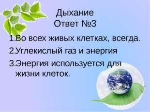 Дыхание Ответ №3 Во всех живых клетках, всегда. Углекислый газ и энергия Энер