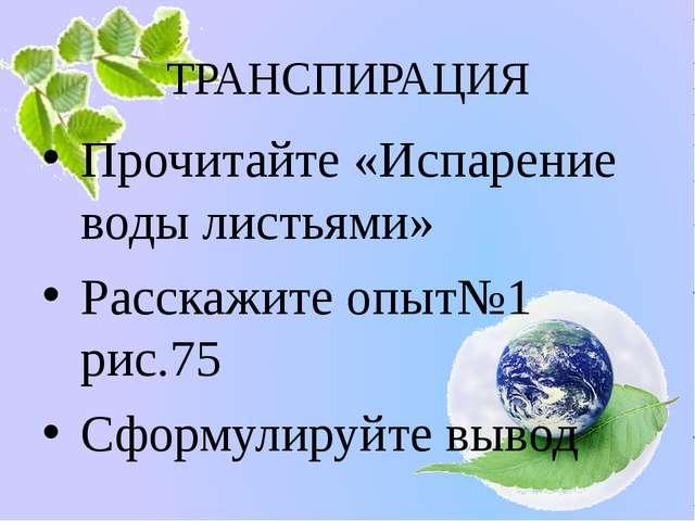 ТРАНСПИРАЦИЯ Прочитайте «Испарение воды листьями» Расскажите опыт№1 рис.75 Сф...