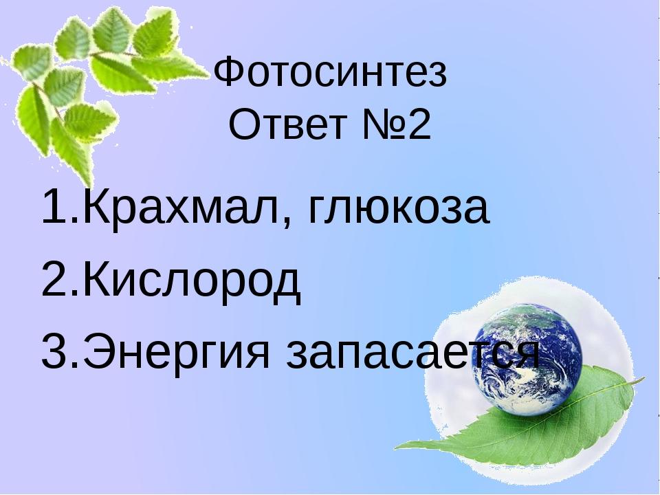 Фотосинтез Ответ №2 Крахмал, глюкоза Кислород Энергия запасается Белозёрова Т...