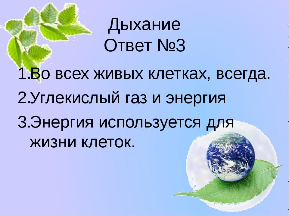 Дыхание Ответ №3 Во всех живых клетках, всегда. Углекислый газ и энергия Энер...