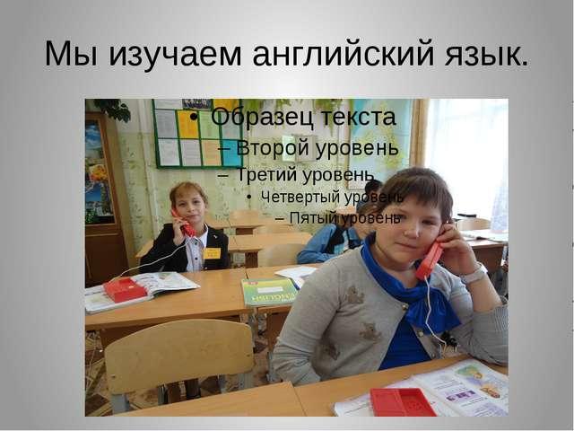 Мы изучаем английский язык.