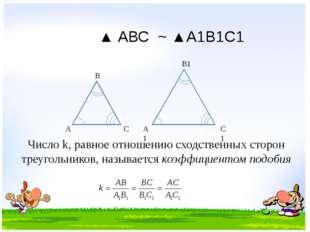 А В С А1 В1 С1 ▲ АВС ~ ▲А1В1С1 Число k, равное отношению сходственных сторон
