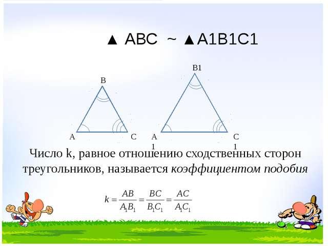 А В С А1 В1 С1 ▲ АВС ~ ▲А1В1С1 Число k, равное отношению сходственных сторон...