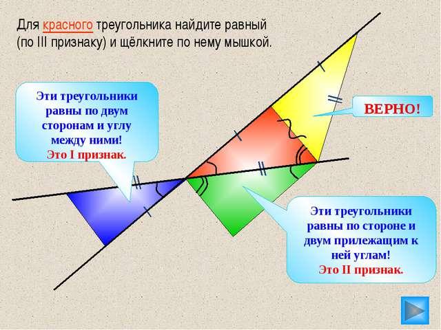 Для красного треугольника найдите равный (по III признаку) и щёлкните по нем...
