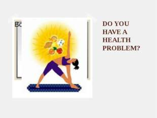 DO YOU HAVE A HEALTH PROBLEM?