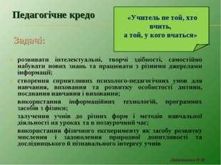 Задачі: Педагогічне кредо «Учитель не той, хто вчить, а той, у кого вчаться»