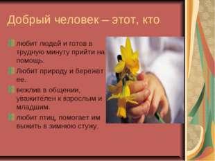 Добрый человек – этот, кто любит людей и готов в трудную минуту прийти на пом