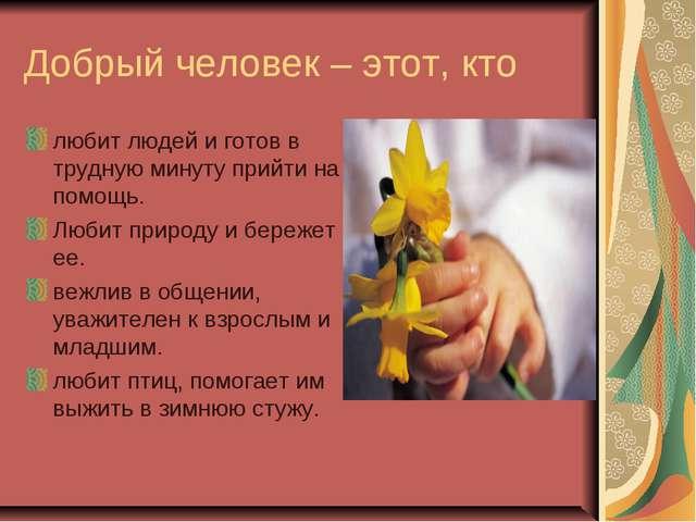 Добрый человек – этот, кто любит людей и готов в трудную минуту прийти на пом...
